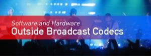 Outside Broadcast Codecs - Software and Hardware