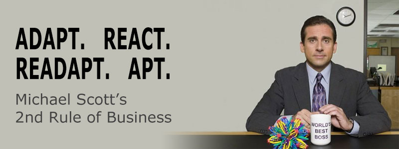 Michael Scott's 2nd Rule Of Business: Adapt. React. Readapt. Apt.